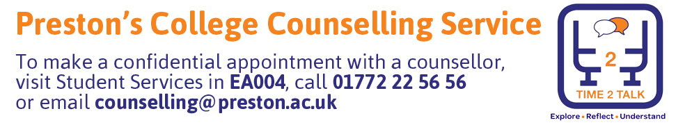 Preston's College Counselling Service - To make an appointment visit Student Services desk, or call 01772 22 56 56, or email counselling@preston.ac.uk